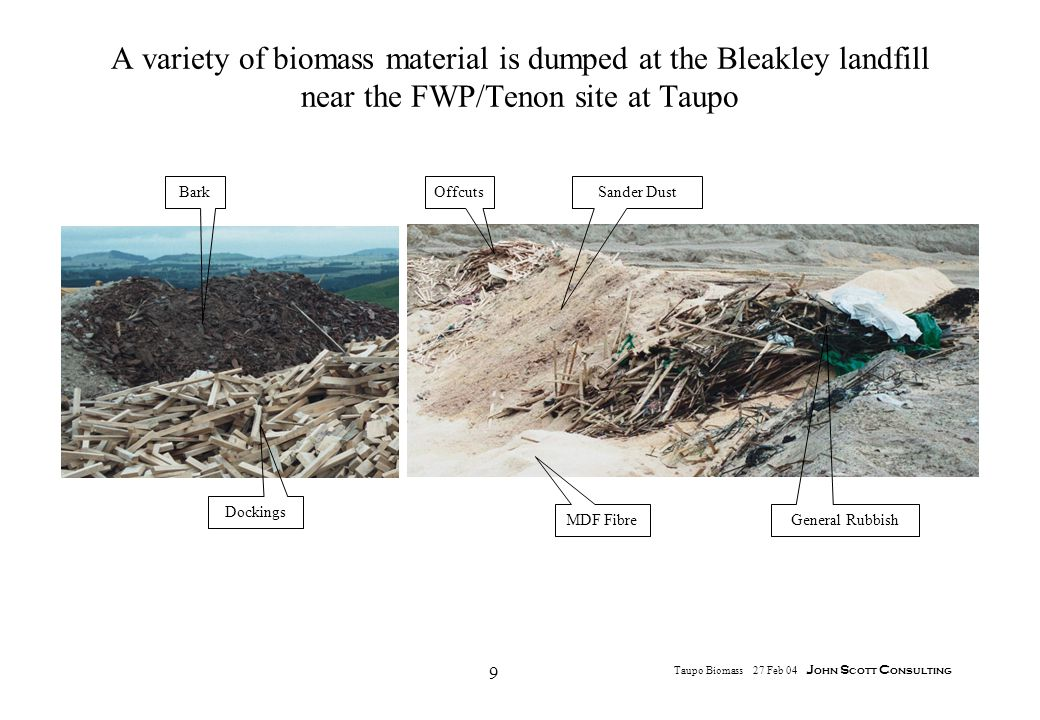 9 Taupo Biomass 27 Feb 04 J ohn S cott C onsulting A variety of biomass material is dumped at the Bleakley landfill near the FWP/Tenon site at Taupo OffcutsSander Dust General Rubbish MDF Fibre Bark Dockings