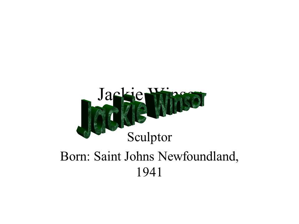 Jackie Winsor Sculptor Born: Saint Johns Newfoundland, 1941