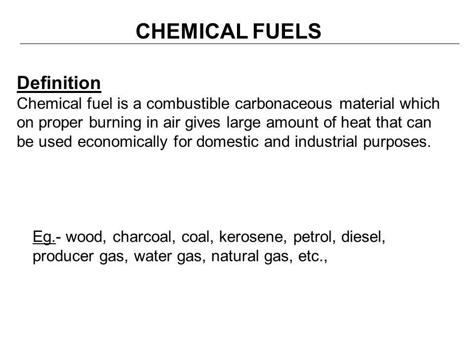 CHEMICAL FUELS Definition Chemical fuel is a combustible carbonaceous material which on proper burning in air gives large amount of heat that can be u