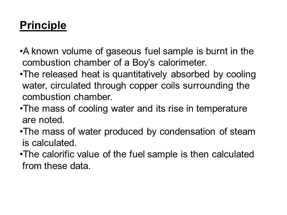 Principle A known volume of gaseous fuel sample is burnt in the combustion chamber of a Boy's calorimeter. The released heat is quantitatively absorbe