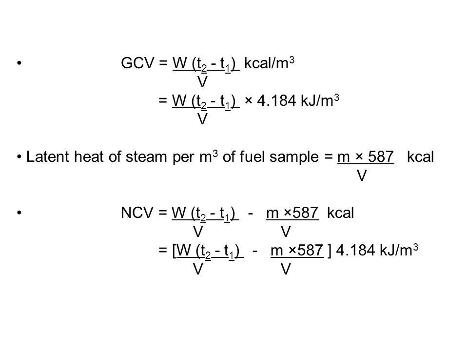 GCV = W (t 2 - t 1 ) kcal/m 3 V = W (t 2 - t 1 ) × 4.184 kJ/m 3 V Latent heat of steam per m 3 of fuel sample = m × 587 kcal V NCV = W (t 2 - t 1 ) -