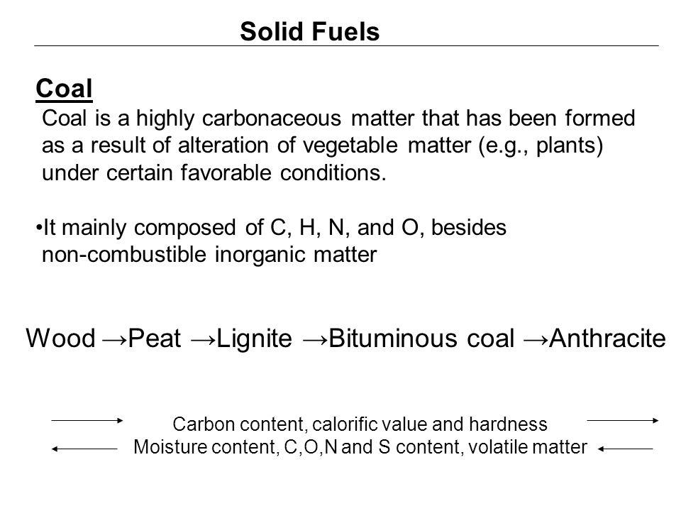 Solid Fuels Wood →Peat →Lignite →Bituminous coal →Anthracite Carbon content, calorific value and hardness Moisture content, C,O,N and S content, volat