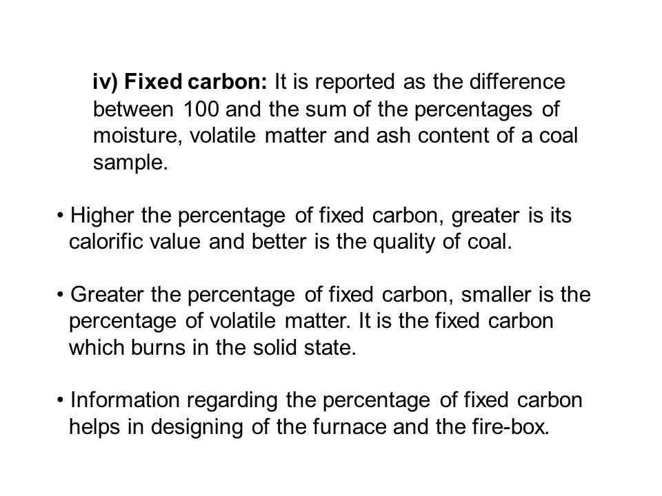 iv) Fixed carbon: It is reported as the difference between 100 and the sum of the percentages of moisture, volatile matter and ash content of a coal s