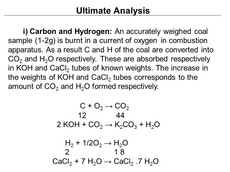 Ultimate Analysis i) Carbon and Hydrogen: An accurately weighed coal sample (1-2g) is burnt in a current of oxygen in combustion apparatus. As a resul