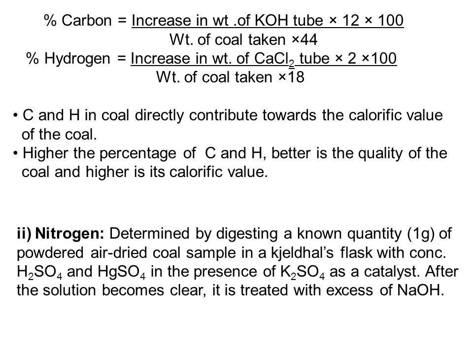 % Carbon = Increase in wt.of KOH tube × 12 × 100 Wt. of coal taken ×44 % Hydrogen = Increase in wt. of CaCl 2 tube × 2 ×100 Wt. of coal taken ×18 C an