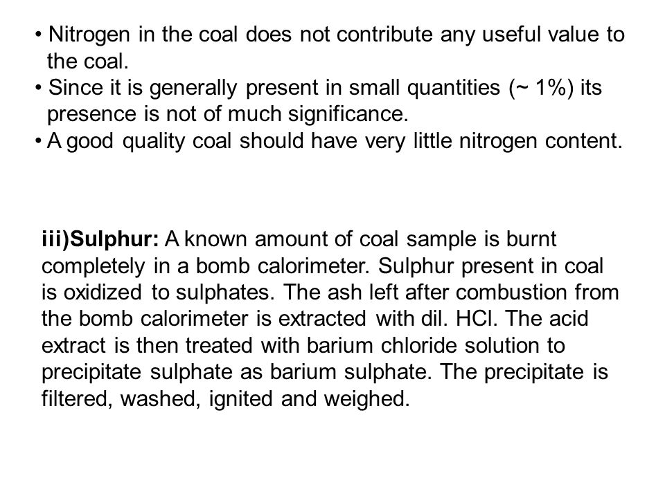 Nitrogen in the coal does not contribute any useful value to the coal. Since it is generally present in small quantities (~ 1%) its presence is not of