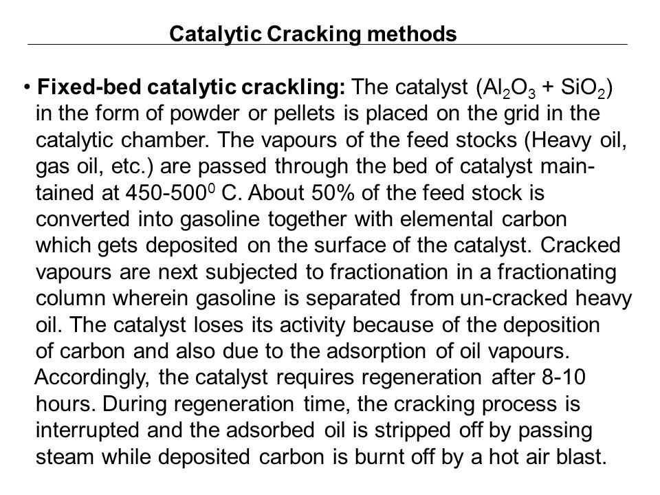 Catalytic Cracking methods Fixed-bed catalytic crackling: The catalyst (Al 2 O 3 + SiO 2 ) in the form of powder or pellets is placed on the grid in t