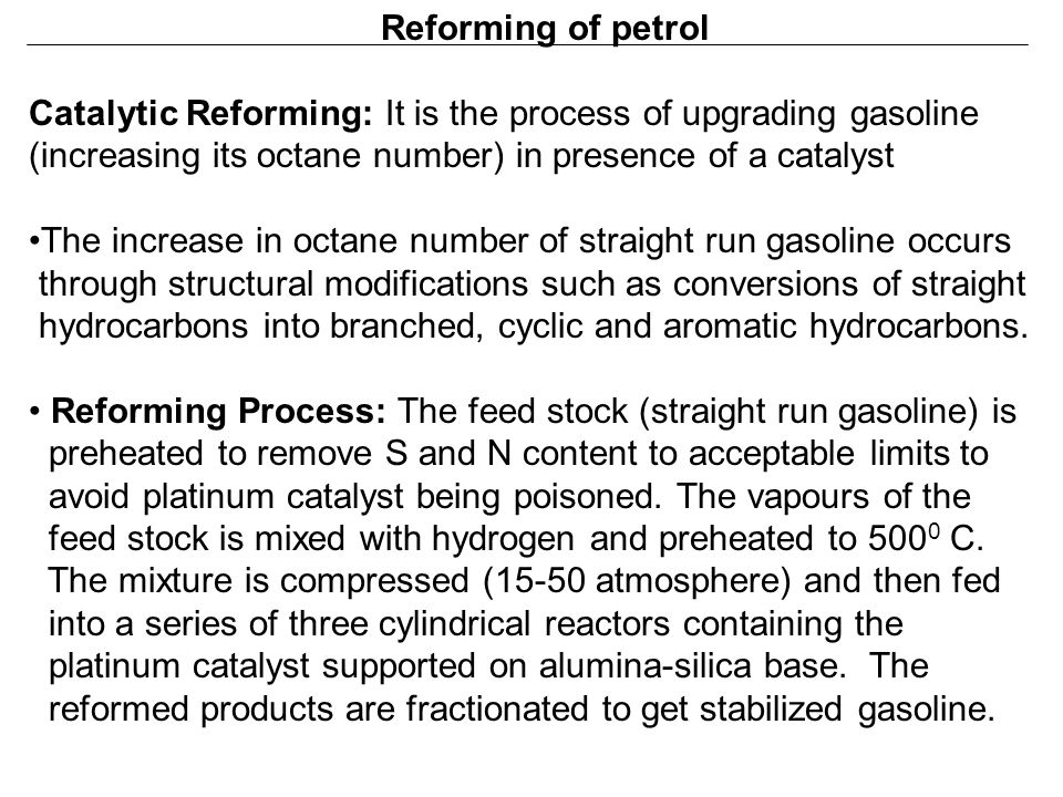 Reforming of petrol Catalytic Reforming: It is the process of upgrading gasoline (increasing its octane number) in presence of a catalyst The increase