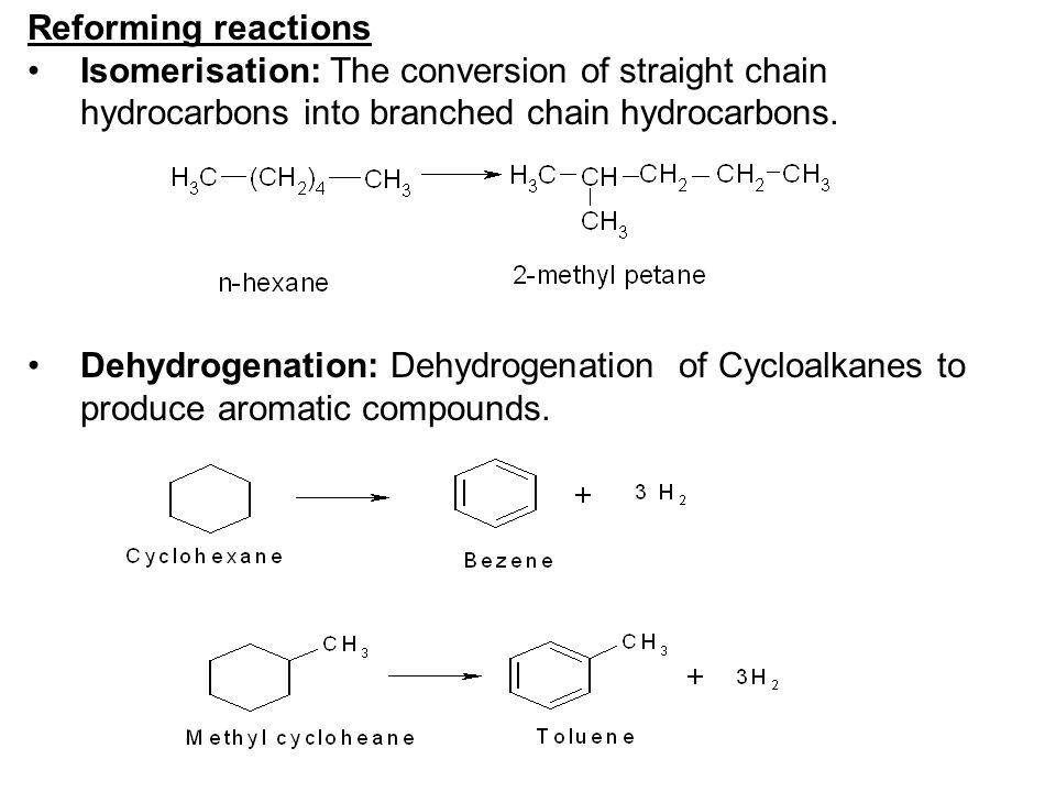 Reforming reactions Isomerisation: The conversion of straight chain hydrocarbons into branched chain hydrocarbons. Dehydrogenation: Dehydrogenation of