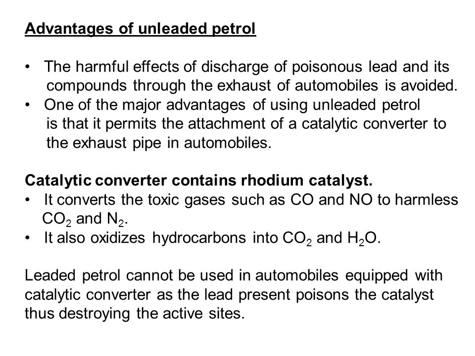 Advantages of unleaded petrol The harmful effects of discharge of poisonous lead and its compounds through the exhaust of automobiles is avoided. One