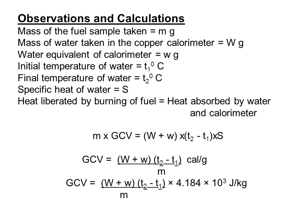 Observations and Calculations Mass of the fuel sample taken = m g Mass of water taken in the copper calorimeter = W g Water equivalent of calorimeter
