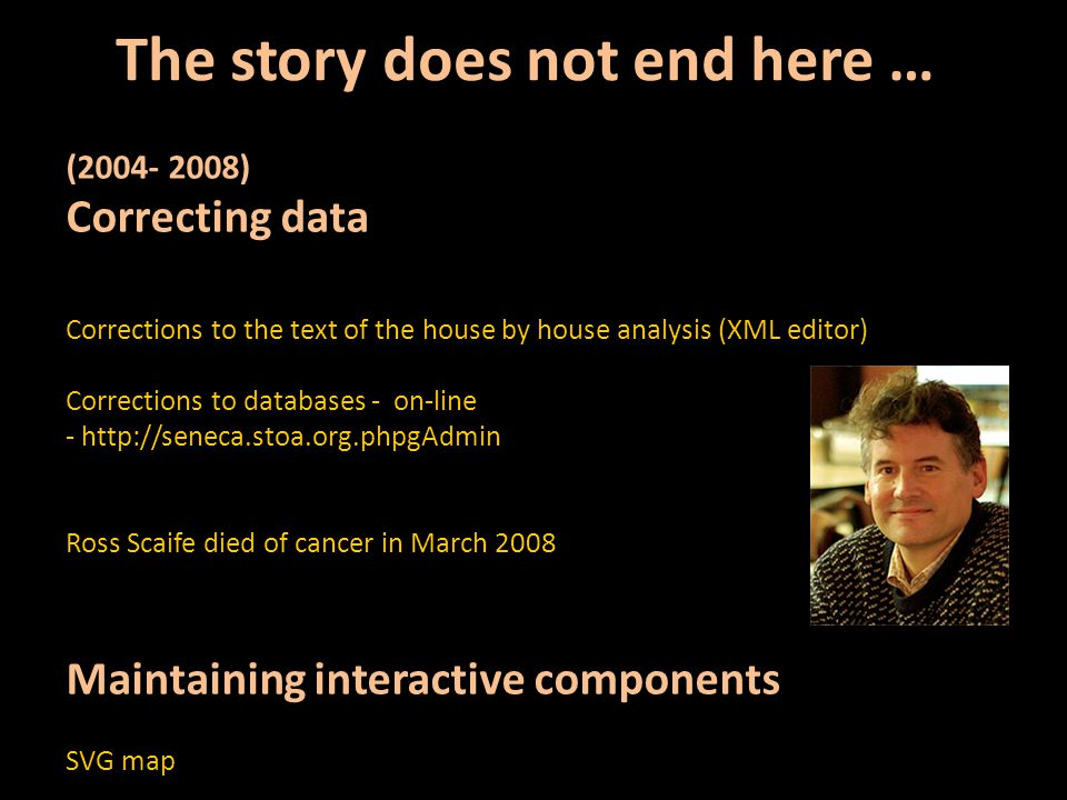 The story does not end here … (2004- 2008) Correcting data Corrections to the text of the house by house analysis (XML editor) Corrections to databases - on-line - http://seneca.stoa.org.phpgAdmin Ross Scaife died of cancer in March 2008 Maintaining interactive components SVG map