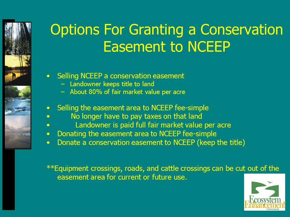 Selling NCEEP a conservation easement –Landowner keeps title to land –About 80% of fair market value per acre Selling the easement area to NCEEP fee-s