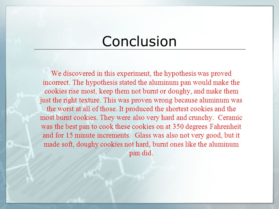 Conclusion We discovered in this experiment, the hypothesis was proved incorrect. The hypothesis stated the aluminum pan would make the cookies rise m