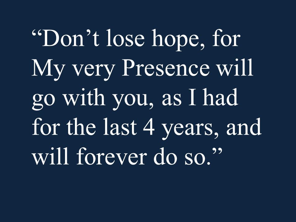 Don't lose hope, for My very Presence will go with you, as I had for the last 4 years, and will forever do so.