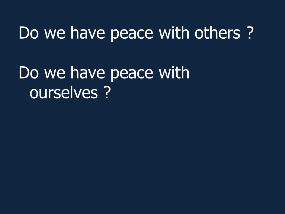 Do we have peace with others ? Do we have peace with ourselves ?