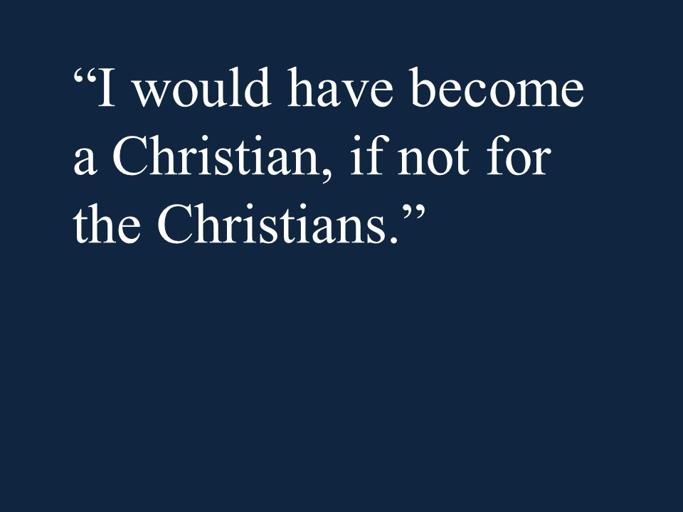 I would have become a Christian, if not for the Christians.