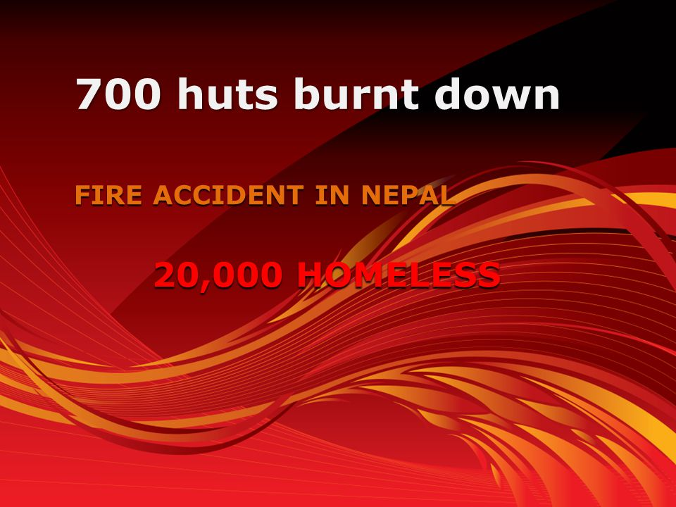 FIRE ACCIDENT IN NEPAL 700 huts burnt down 20,000 HOMELESS