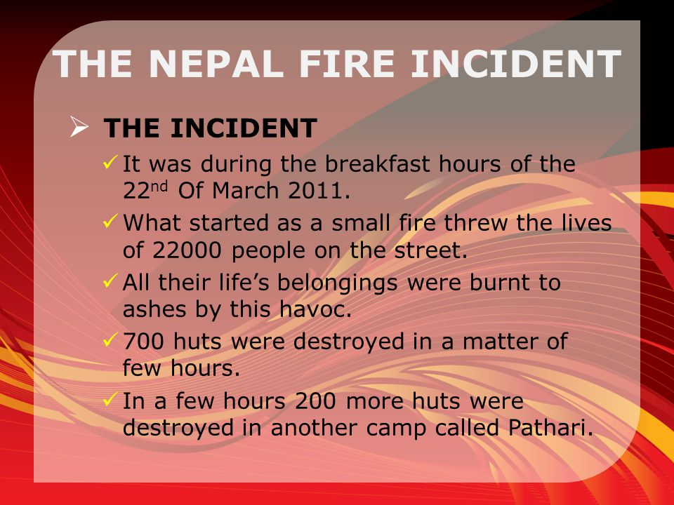 THE NEPAL FIRE INCIDENT  THE INCIDENT It was during the breakfast hours of the 22 nd Of March 2011.