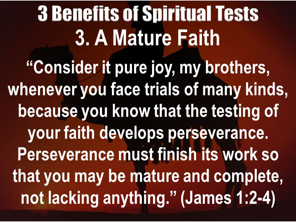 """3. A Mature Faith """"Consider it pure joy, my brothers, whenever you face trials of many kinds, because you know that the testing of your faith develops"""