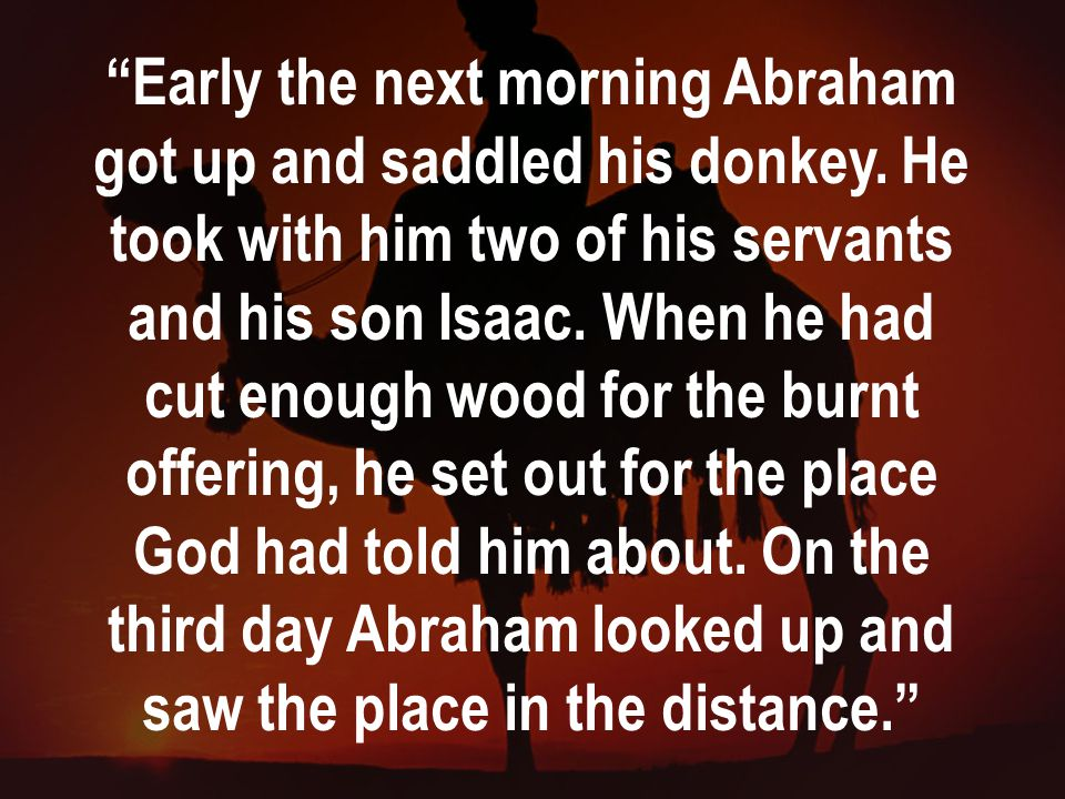 """""""Early the next morning Abraham got up and saddled his donkey. He took with him two of his servants and his son Isaac. When he had cut enough wood for"""