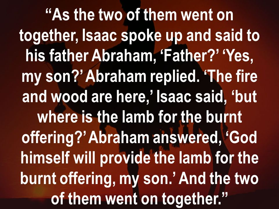 As the two of them went on together, Isaac spoke up and said to his father Abraham, 'Father ' 'Yes, my son ' Abraham replied.