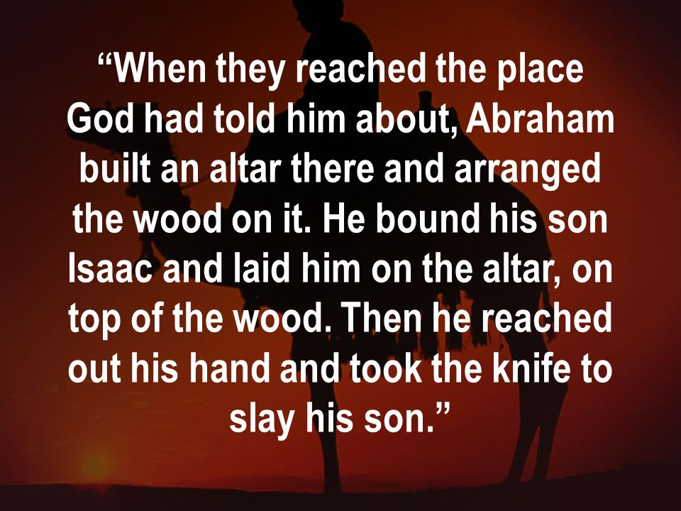 When they reached the place God had told him about, Abraham built an altar there and arranged the wood on it.