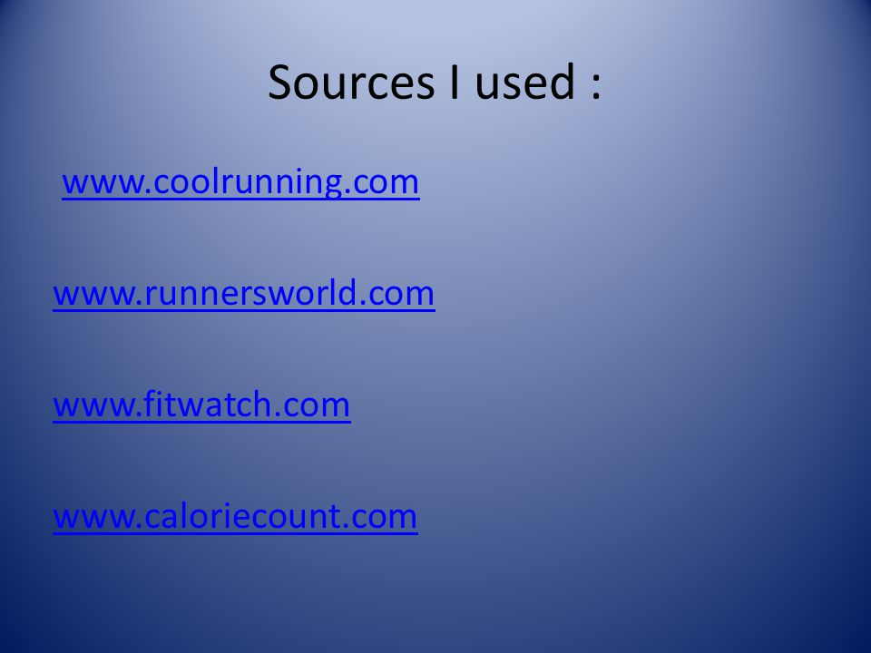 Sources I used : www.coolrunning.comwww.coolrunning.com www.runnersworld.com www.fitwatch.com www.caloriecount.com
