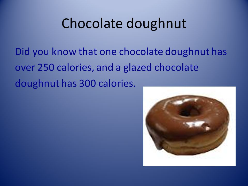 Chocolate doughnut Did you know that one chocolate doughnut has over 250 calories, and a glazed chocolate doughnut has 300 calories.