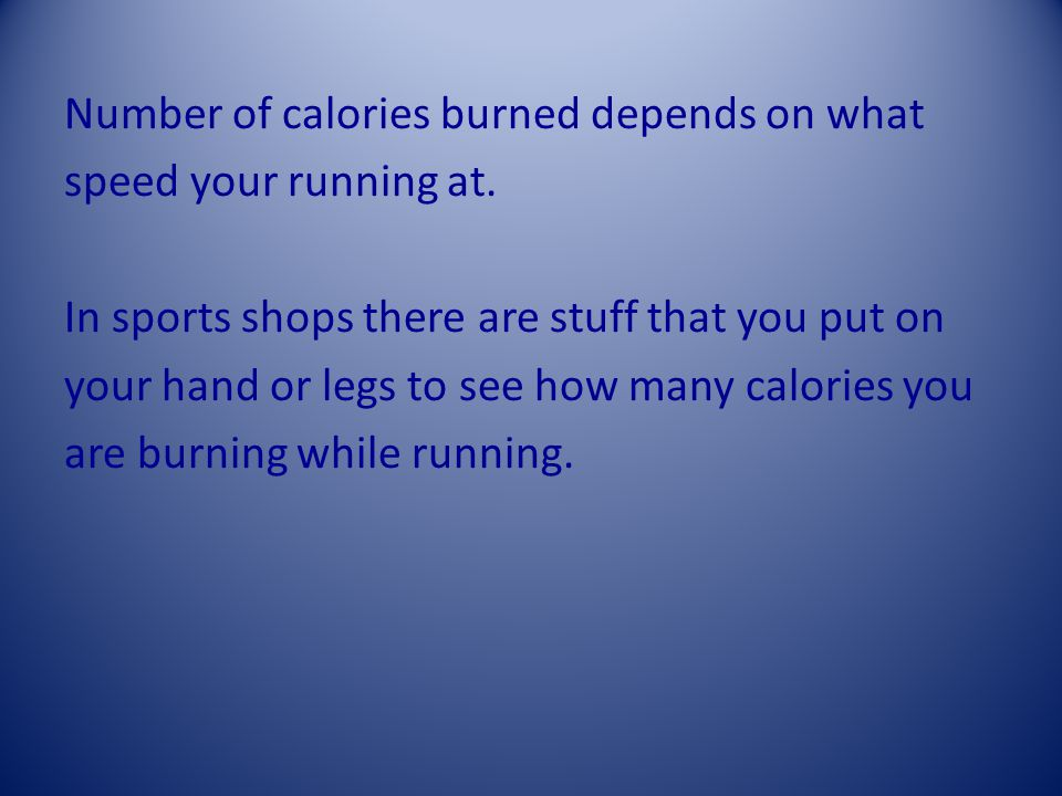 Number of calories burned depends on what speed your running at.