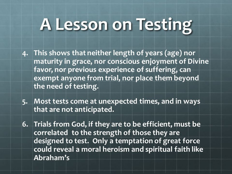 A Lesson on Testing 4. 4.This shows that neither length of years (age) nor maturity in grace, nor conscious enjoyment of Divine favor, nor previous ex