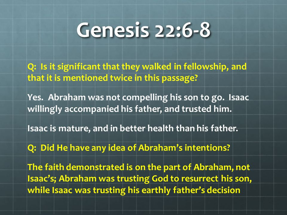 Genesis 22:6-8 Q: Is it significant that they walked in fellowship, and that it is mentioned twice in this passage? Yes. Abraham was not compelling hi