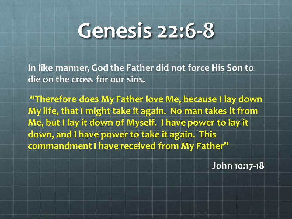 "Genesis 22:6-8 In like manner, God the Father did not force His Son to die on the cross for our sins. ""Therefore does My Father love Me, because I lay"