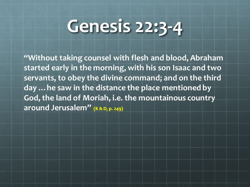Genesis 22:3-4 Without taking counsel with flesh and blood, Abraham started early in the morning, with his son Isaac and two servants, to obey the divine command; and on the third day …he saw in the distance the place mentioned by God, the land of Moriah, i.e.