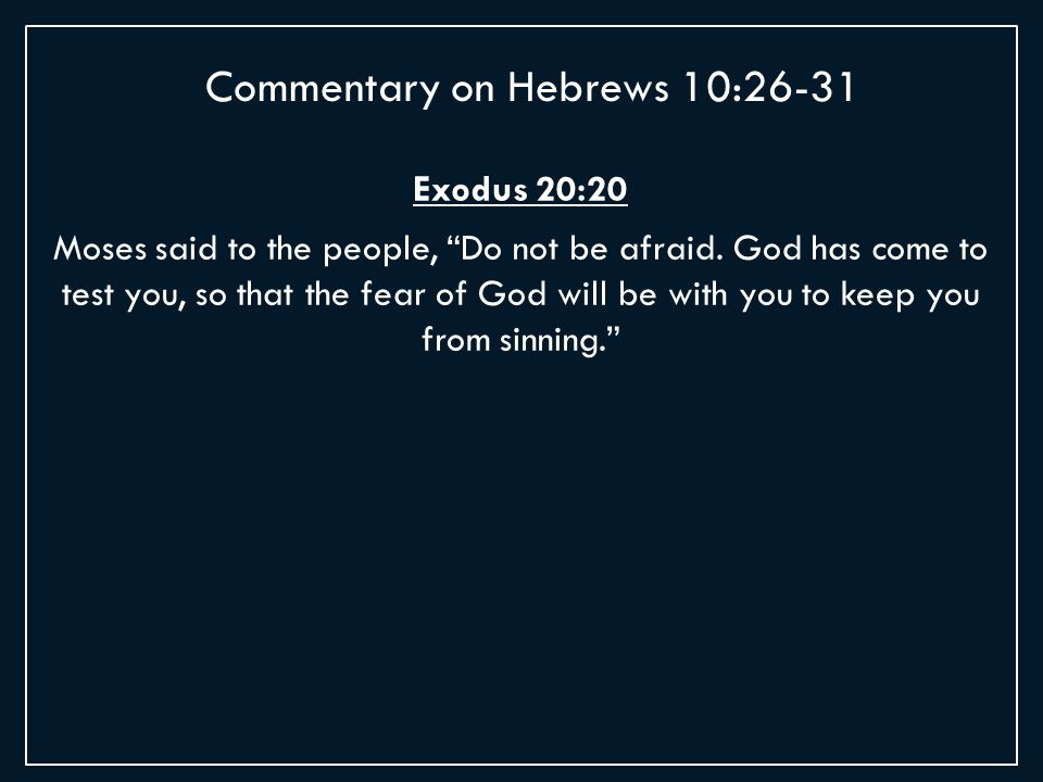 Exodus 20:20 Moses said to the people, Do not be afraid.