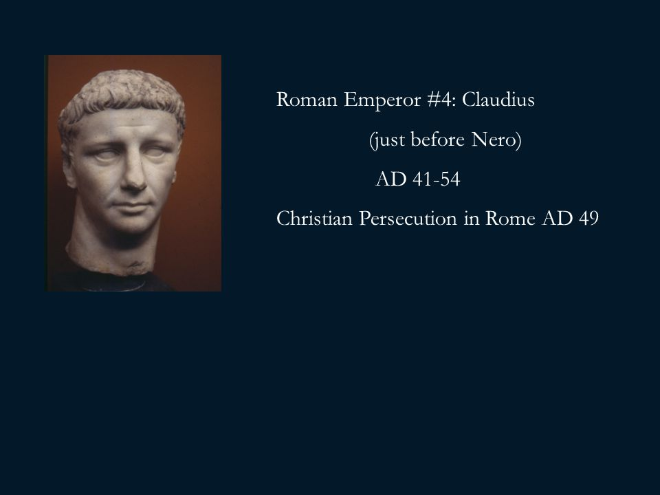 Roman Emperor #4: Claudius (just before Nero) AD 41-54 Christian Persecution in Rome AD 49