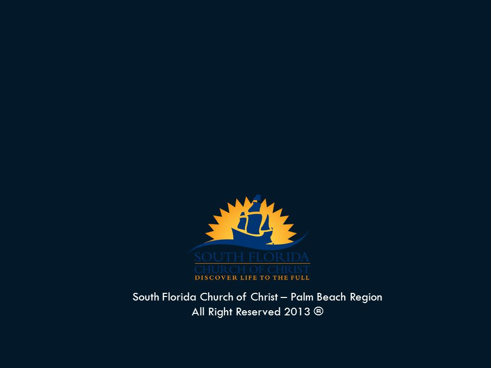 South Florida Church of Christ – Palm Beach Region All Right Reserved 2013 ®