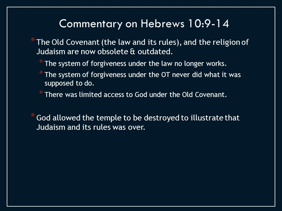 * Old Covenant was rules based * New Covenant is based on grace and a personal relationship with God * If God's focus is no longer the set of rules, then perhaps we should stop emphasizing the rules * God wants us to love Him with our Hearts and with our Minds Commentary on Hebrews 10:15-17