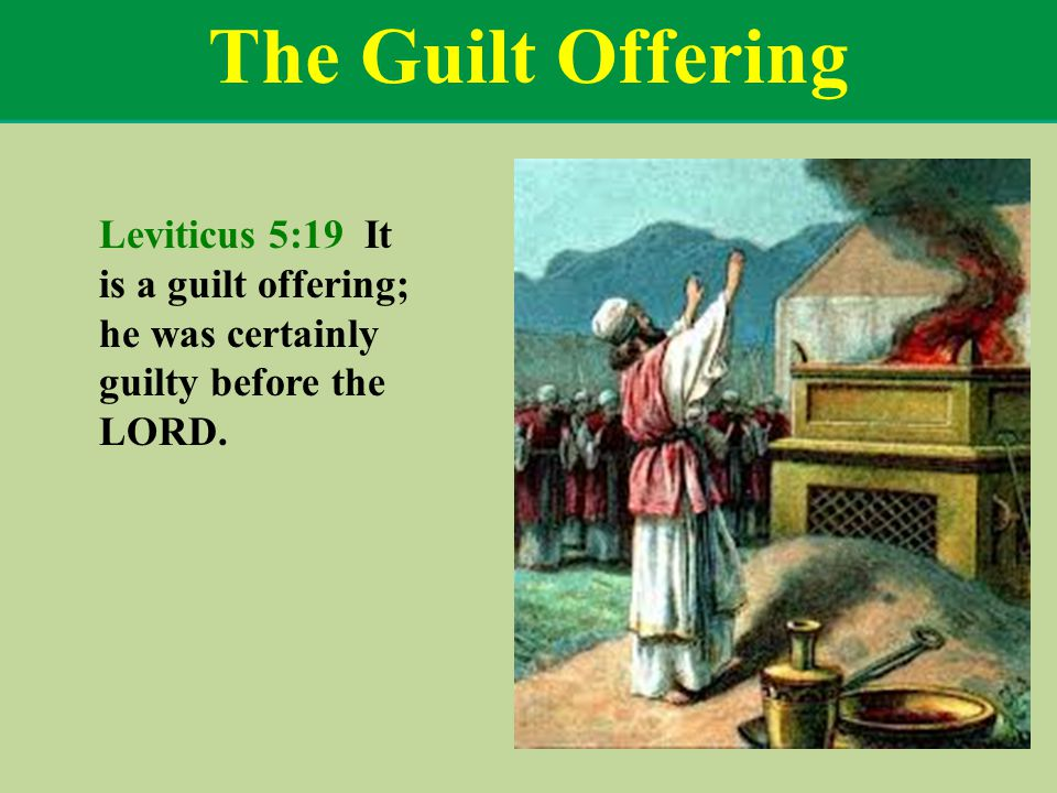 The Guilt Offering Leviticus 5:19 It is a guilt offering; he was certainly guilty before the LORD.