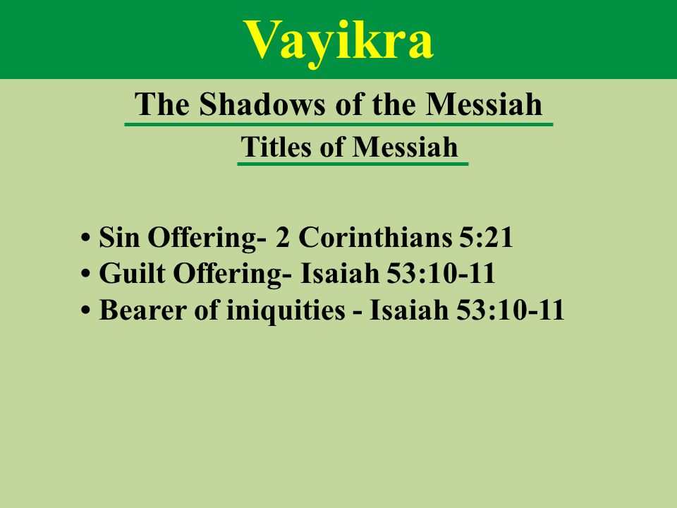 Vayikra The Shadows of the Messiah Titles of Messiah Sin Offering- 2 Corinthians 5:21 Guilt Offering- Isaiah 53:10-11 Bearer of iniquities - Isaiah 53:10-11