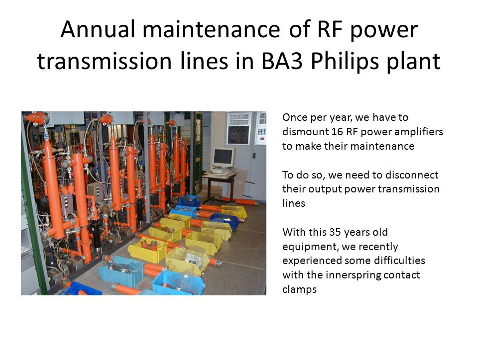 Annual maintenance of RF power transmission lines in BA3 Philips plant Once per year, we have to dismount 16 RF power amplifiers to make their maintenance To do so, we need to disconnect their output power transmission lines With this 35 years old equipment, we recently experienced some difficulties with the innerspring contact clamps
