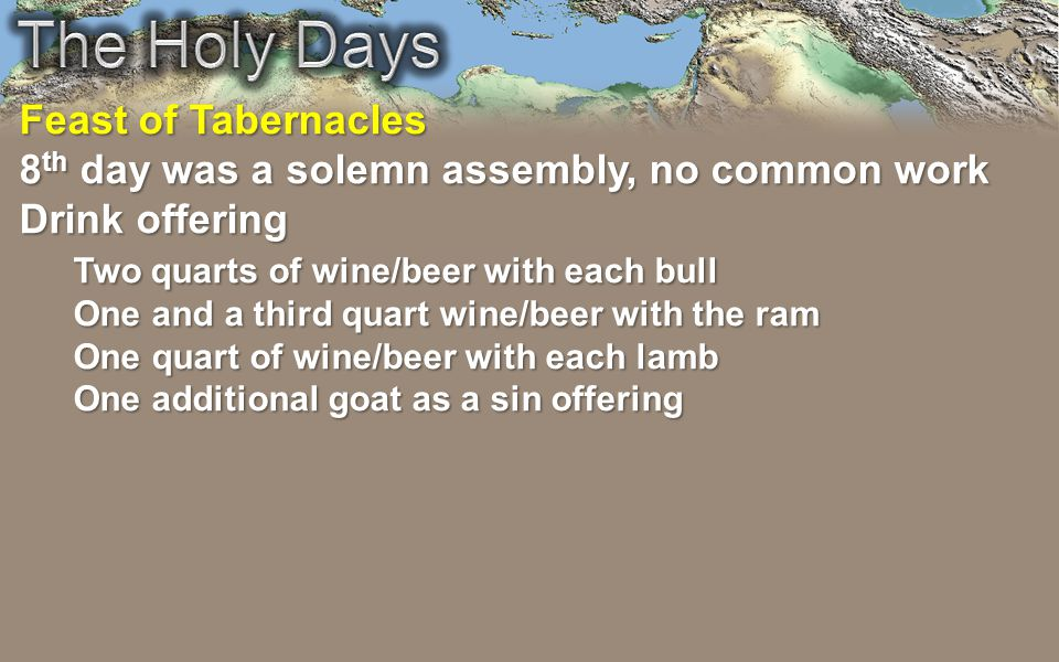 Feast of Tabernacles 8 th day was a solemn assembly, no common work Drink offering Two quarts of wine/beer with each bull One and a third quart wine/beer with the ram One quart of wine/beer with each lamb One additional goat as a sin offering