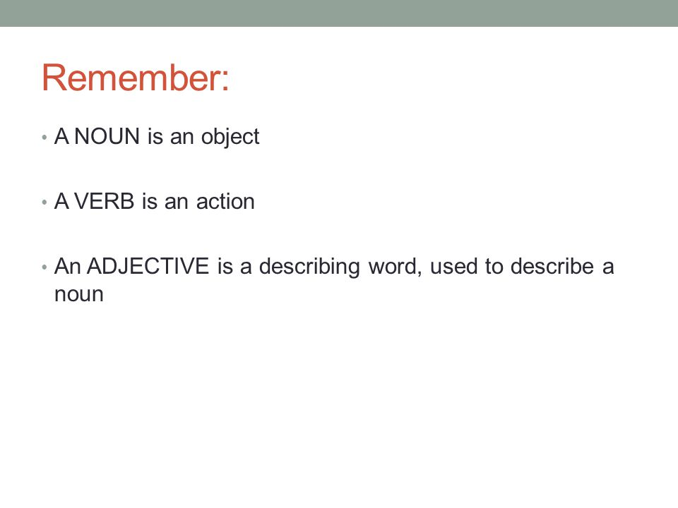 Remember: A NOUN is an object A VERB is an action An ADJECTIVE is a describing word, used to describe a noun