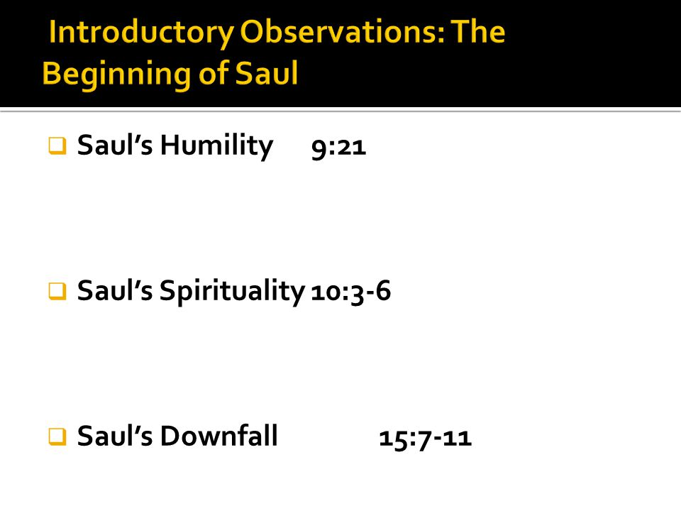  Saul's Humility 9:21  Saul's Spirituality10:3-6  Saul's Downfall15:7-11