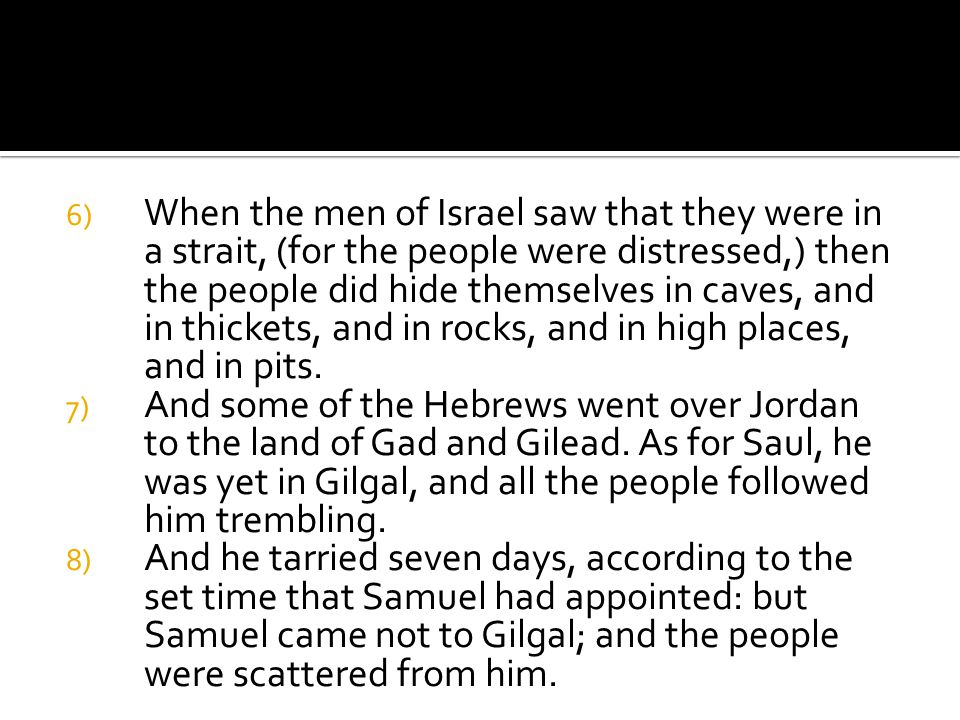 6) When the men of Israel saw that they were in a strait, (for the people were distressed,) then the people did hide themselves in caves, and in thickets, and in rocks, and in high places, and in pits.