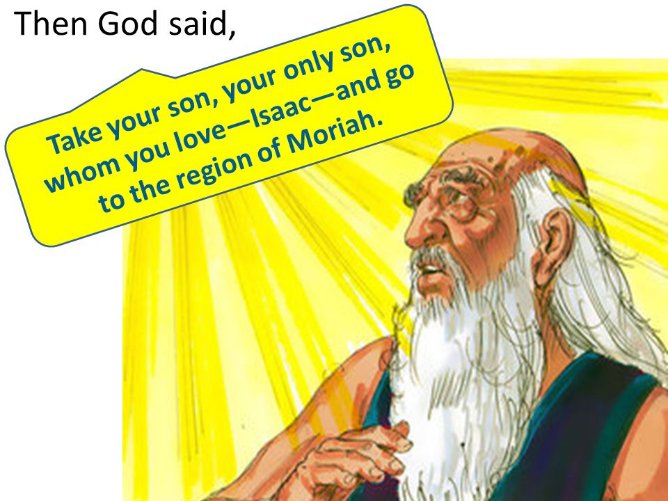 Then God said, Take your son, your only son, whom you love—Isaac—and go to the region of Moriah.