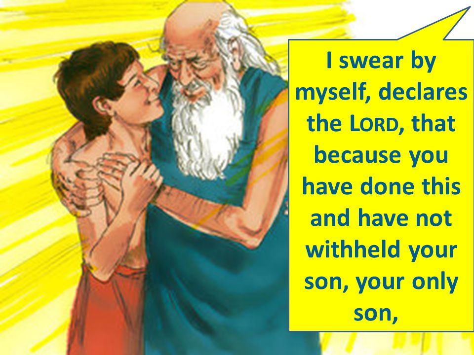 I swear by myself, declares the L ORD, that because you have done this and have not withheld your son, your only son,