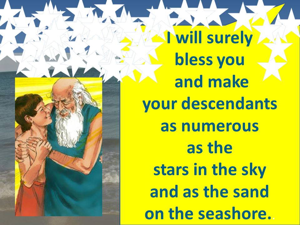 I will surely bless you and make your descendants as numerous as the stars in the sky and as the sand on the seashore..