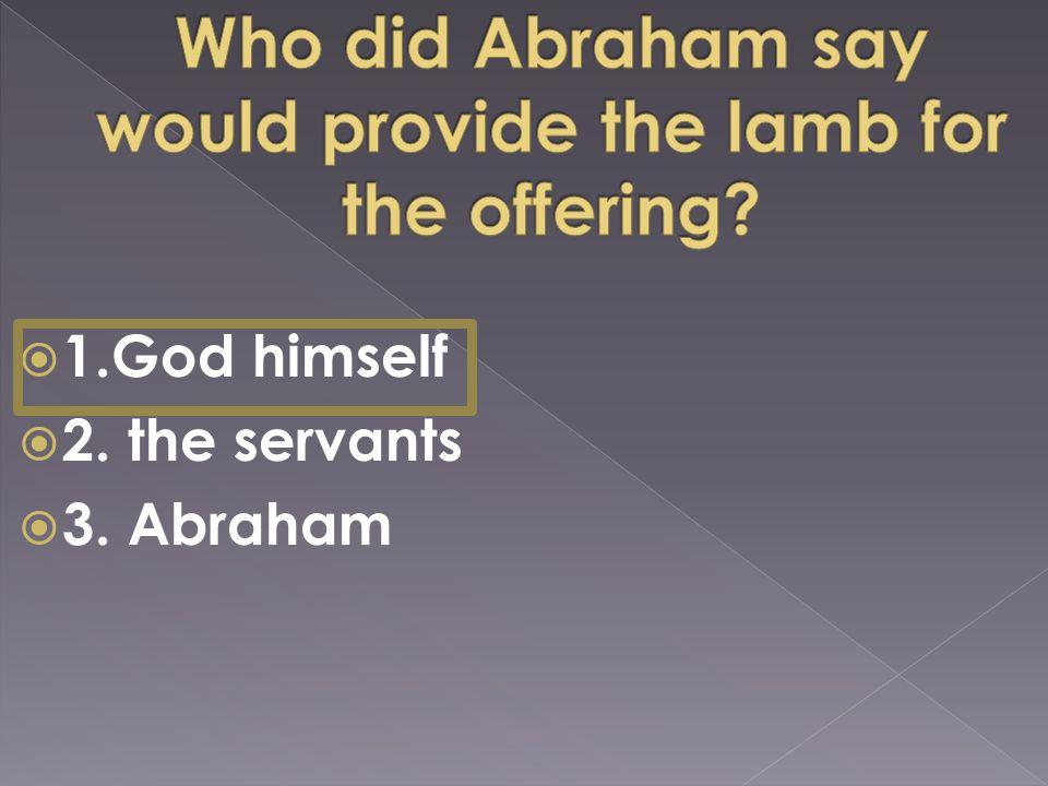  1.God himself  2. the servants  3. Abraham