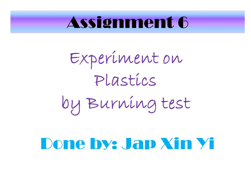 Experiment on Plastics by Burning test Done by: Jap Xin Yi Assignment 6
